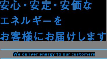 安心・安定・安価なエネルギーをお客様にお届けします, We deliver energy to our customers