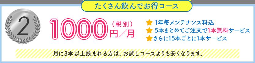 たくさん飲んでお得コース, 1000円/月(税別), 1年毎メンテナンス料込, 5本まとめてご注文で1本無料サービス, さらに15本ごとに1本サービス, 月に3本以上飲まれる方は、お試しコースよりも安くなります。
