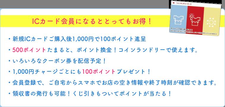 ICカード会員になるととってもお得!・新規ICカードご購入後1,000円で100ポイント進呈・500ポイントたまると、ポイント換金!コインランドリーで使えます。・いろいろなクーポン券を配信予定!・1,000円チャージごとにも100ポイントプレゼント!・会員登録で、ご自宅からスマホでお店の空き情報や終了時刻が確認できます。・領収書の発行も可能!くじ引きもついてポイントが当たる!